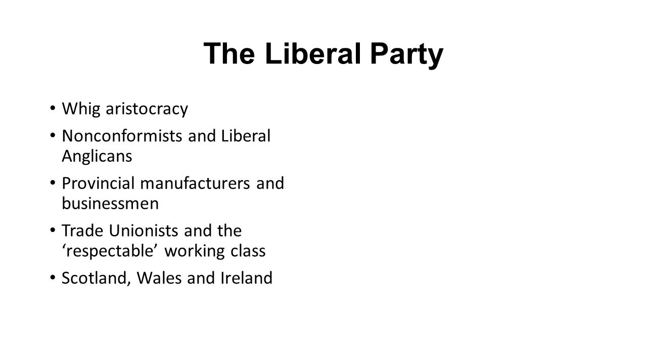 The Liberal Party Whig aristocracy Nonconformists and Liberal Anglicans Provincial manufacturers and businessmen Trade Unionists and the 'respectable' working class Scotland, Wales and Ireland