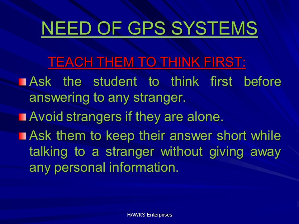 NEED OF GPS SYSTEMS TEACH THEM TO THINK FIRST: Ask the student to think first before answering to any stranger.