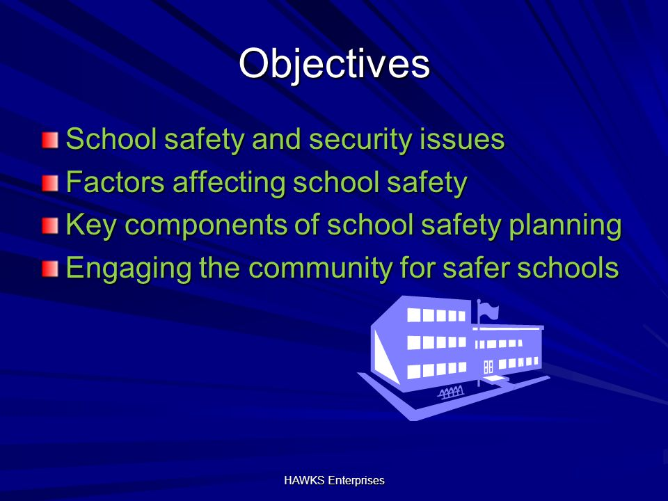 Objectives School safety and security issues Factors affecting school safety Key components of school safety planning Engaging the community for safer schools HAWKS Enterprises