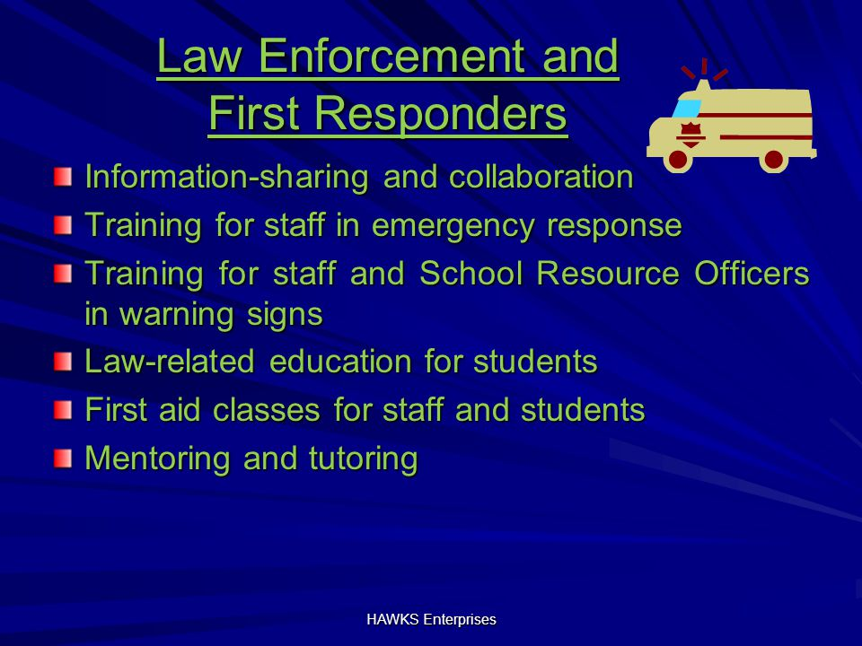 Law Enforcement and First Responders Information-sharing and collaboration Training for staff in emergency response Training for staff and School Resource Officers in warning signs Law-related education for students First aid classes for staff and students Mentoring and tutoring HAWKS Enterprises