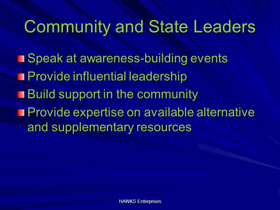 Community and State Leaders Speak at awareness-building events Provide influential leadership Build support in the community Provide expertise on available alternative and supplementary resources HAWKS Enterprises
