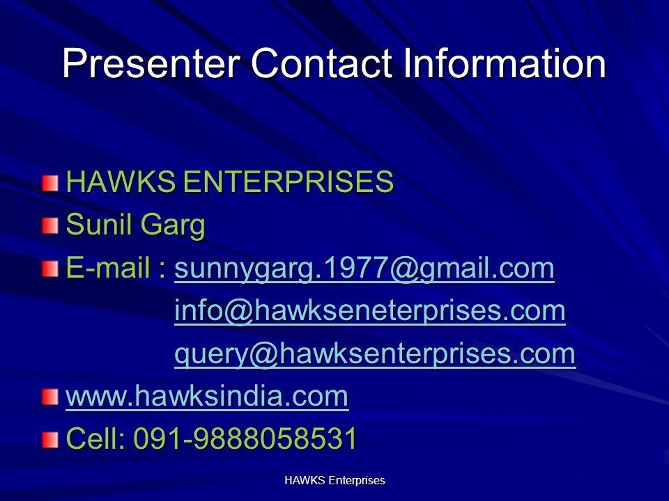 Presenter Contact Information HAWKS ENTERPRISES Sunil Garg E-mail : sunnygarg.1977@gmail.com sunnygarg.1977@gmail.com info@hawkseneterprises.com query@hawksenterprises.com www.hawksindia.com Cell: 091-9888058531 HAWKS Enterprises