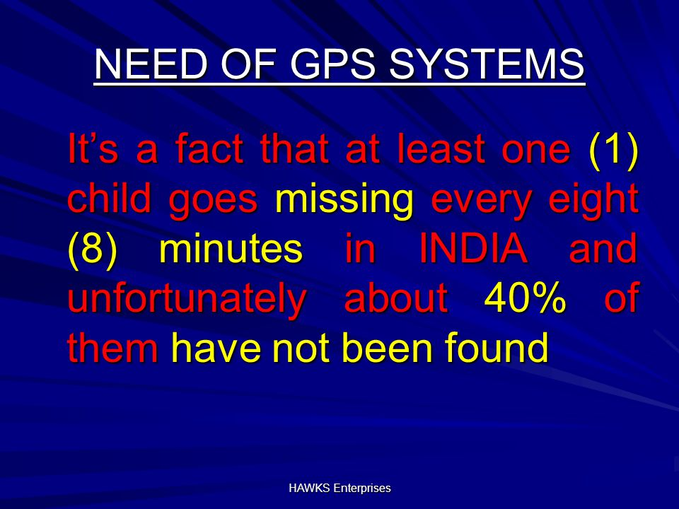 NEED OF GPS SYSTEMS It's a fact that at least one (1) child goes missing every eight (8) minutes in INDIA and unfortunately about 40% of them have not been found HAWKS Enterprises