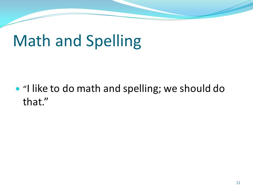 Math and Spelling I like to do math and spelling; we should do that. 11