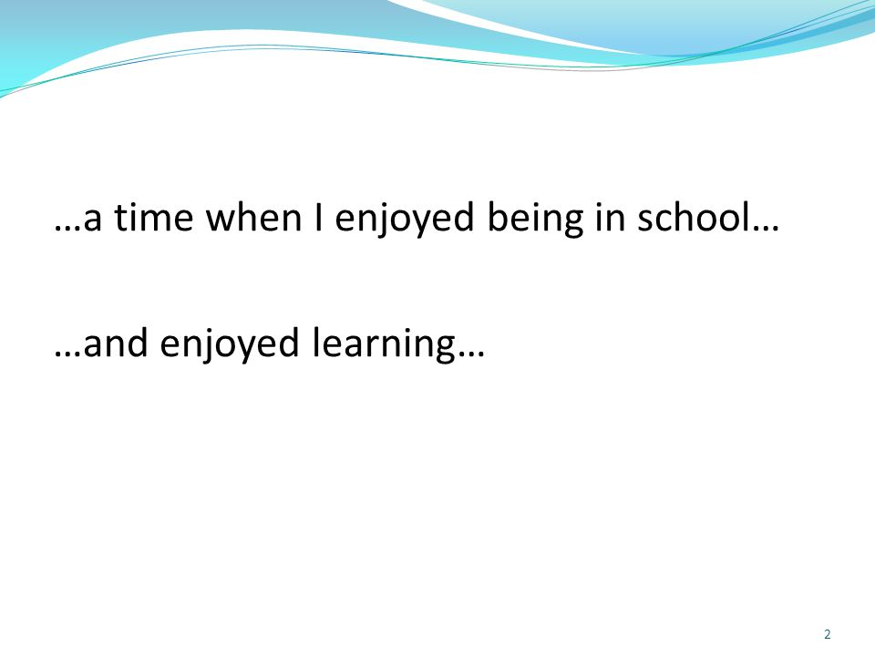 …a time when I enjoyed being in school… …and enjoyed learning… 2
