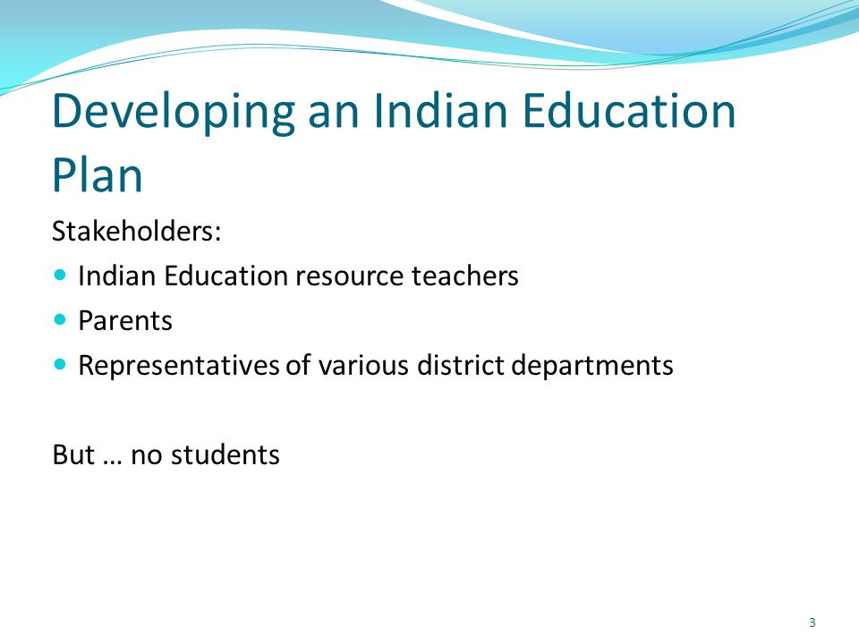 Developing an Indian Education Plan Stakeholders: Indian Education resource teachers Parents Representatives of various district departments But … no