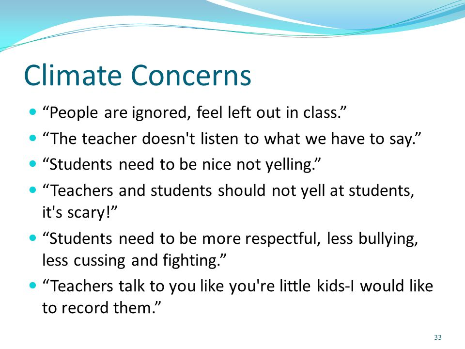 Climate Concerns People are ignored, feel left out in class. The teacher doesn t listen to what we have to say. Students need to be nice not yelling. Teachers and students should not yell at students, it s scary! Students need to be more respectful, less bullying, less cussing and fighting. Teachers talk to you like you re little kids-I would like to record them. 33