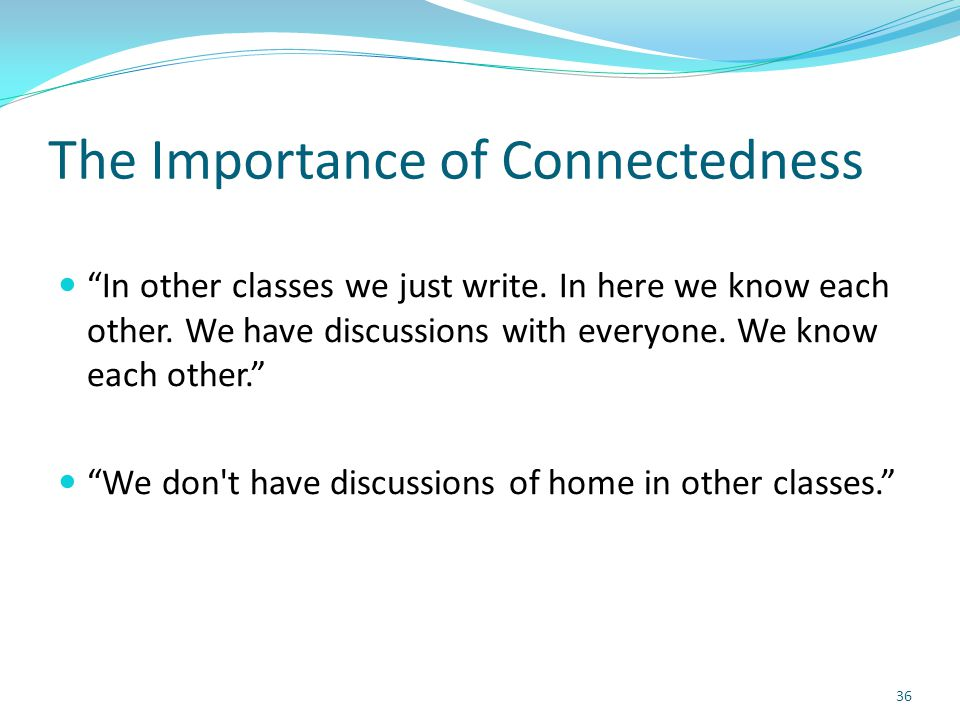 """The Importance of Connectedness """"In other classes we just write. In here we know each other. We have discussions with everyone. We know each other."""" """""""