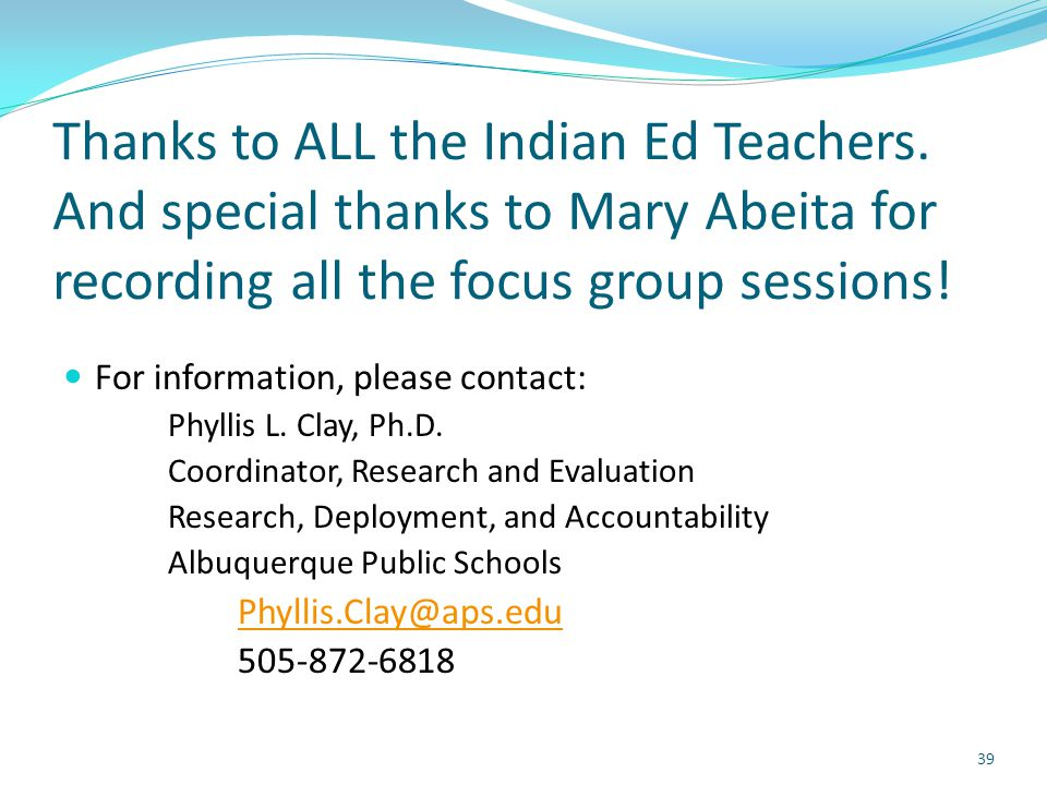 Thanks to ALL the Indian Ed Teachers. And special thanks to Mary Abeita for recording all the focus group sessions! For information, please contact: P