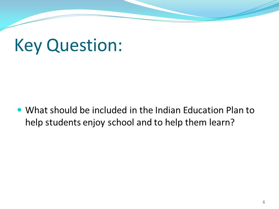 Key Question: What should be included in the Indian Education Plan to help students enjoy school and to help them learn? 6