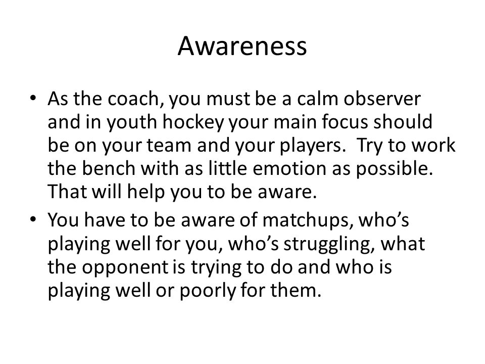 Awareness As the coach, you must be a calm observer and in youth hockey your main focus should be on your team and your players.