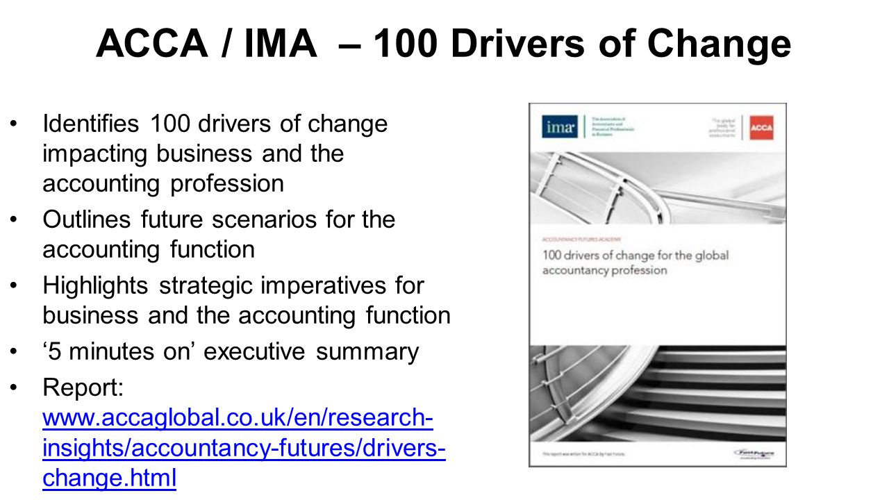 ACCA / IMA – 100 Drivers of Change Identifies 100 drivers of change impacting business and the accounting profession Outlines future scenarios for the