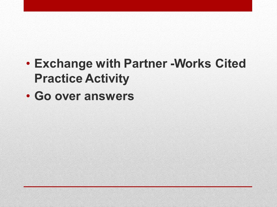 Exchange with Partner -Works Cited Practice Activity Go over answers