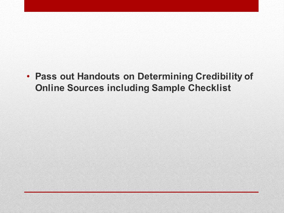 Pass out Handouts on Determining Credibility of Online Sources including Sample Checklist