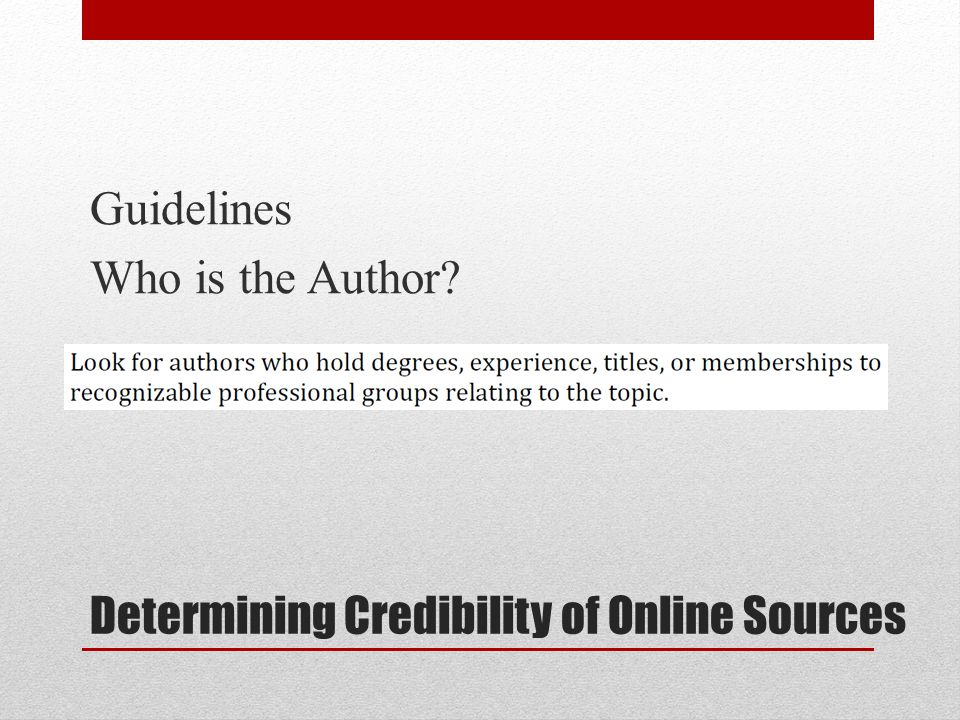 Determining Credibility of Online Sources Guidelines Who is the Author