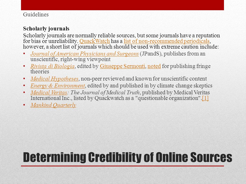 Determining Credibility of Online Sources Guidelines Scholarly journals Scholarly journals are normally reliable sources, but some journals have a reputation for bias or unreliability.