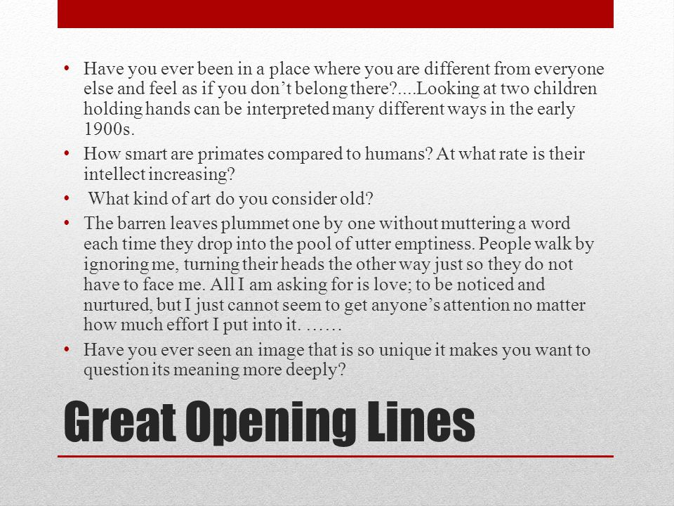 Great Opening Lines Have you ever been in a place where you are different from everyone else and feel as if you don't belong there ....Looking at two children holding hands can be interpreted many different ways in the early 1900s.