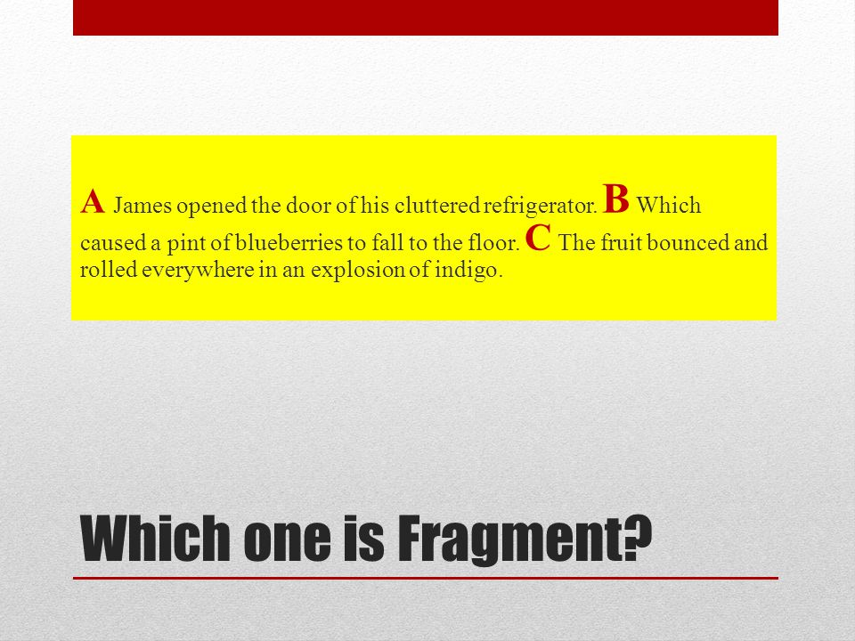 Which one is Fragment. A James opened the door of his cluttered refrigerator.