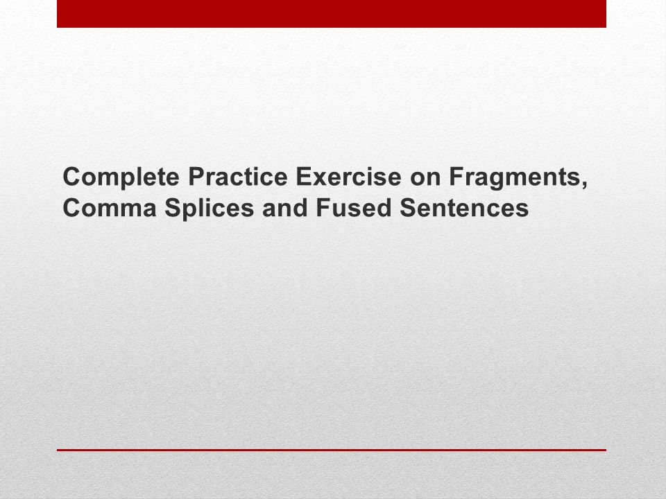 Complete Practice Exercise on Fragments, Comma Splices and Fused Sentences