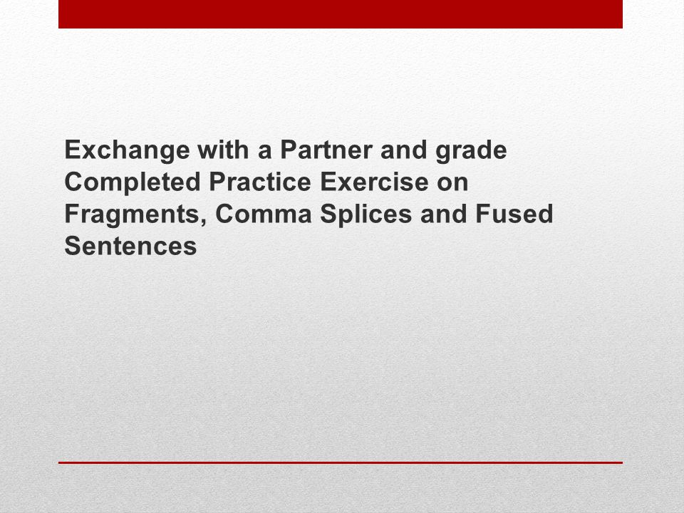 Exchange with a Partner and grade Completed Practice Exercise on Fragments, Comma Splices and Fused Sentences