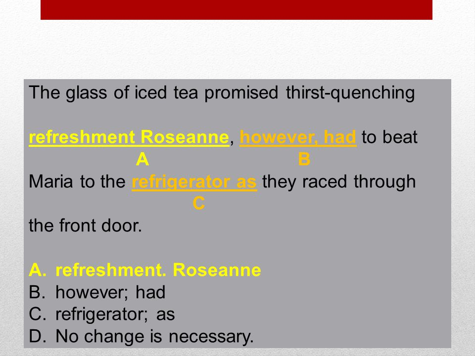 Item 5 The glass of iced tea promised thirst-quenching refreshment Roseanne, however, had to beat Maria to the refrigerator as they raced through the front door.
