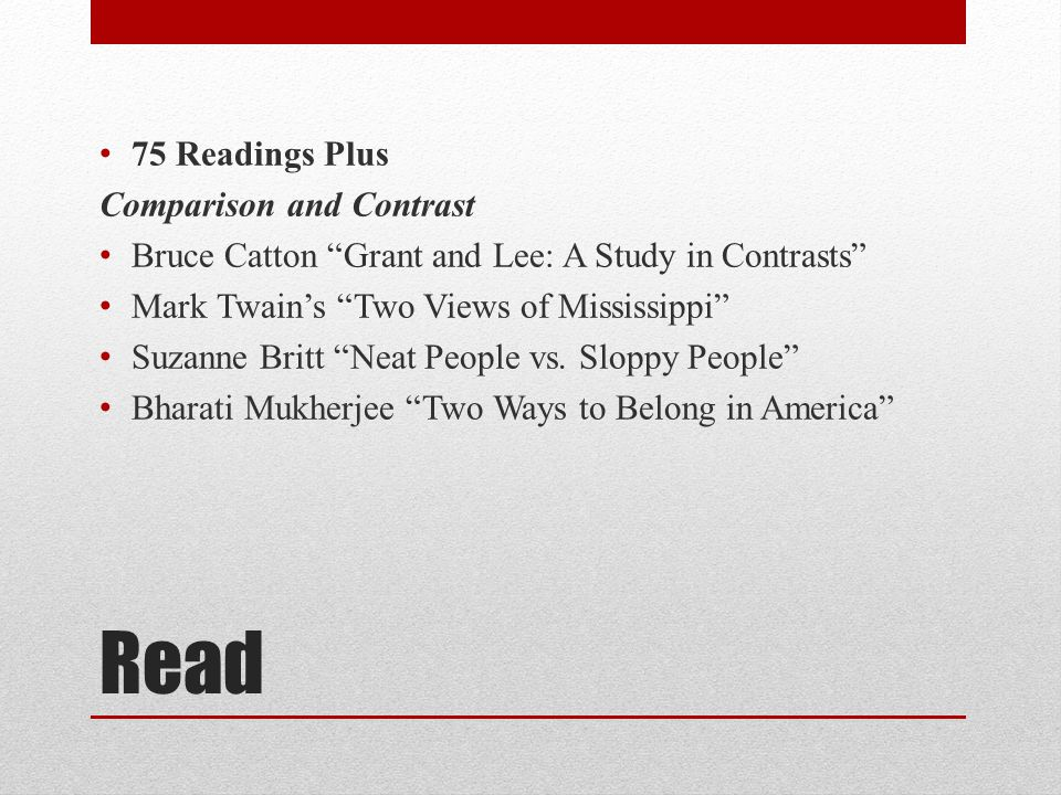 Read 75 Readings Plus Comparison and Contrast Bruce Catton Grant and Lee: A Study in Contrasts Mark Twain's Two Views of Mississippi Suzanne Britt Neat People vs.