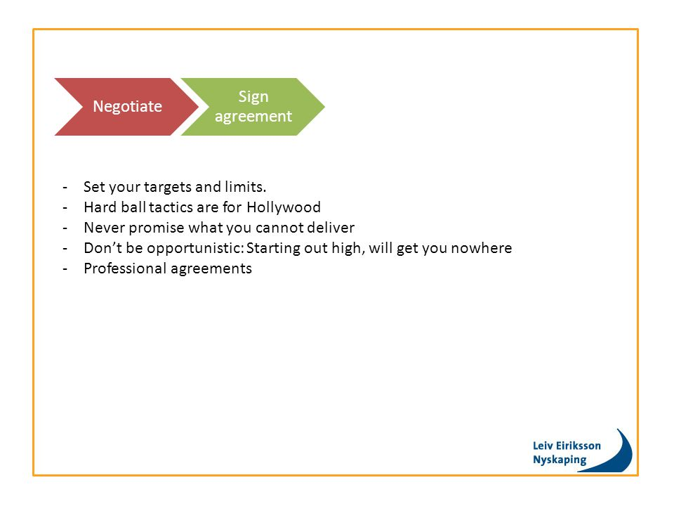 Negotiate Sign agreement -Set your targets and limits. -Hard ball tactics are for Hollywood -Never promise what you cannot deliver -Don't be opportuni