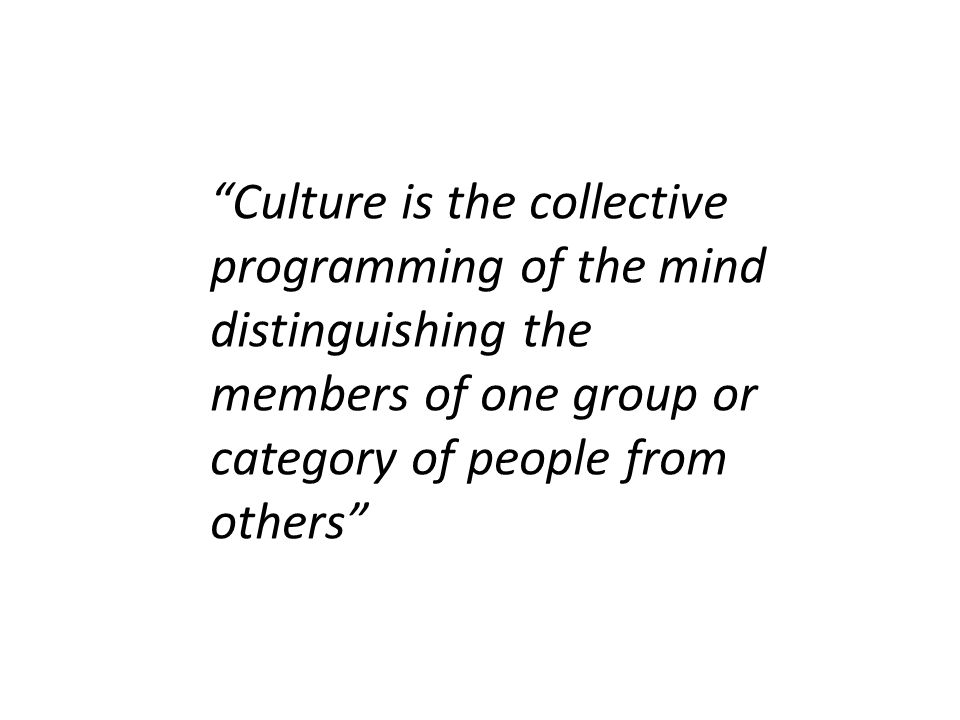 Culture is the collective programming of the mind distinguishing the members of one group or category of people from others