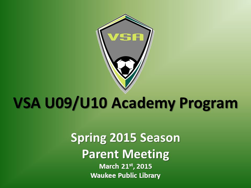 VSA U09/U10 Academy Program Spring 2015 Season Parent Meeting March 21 st, 2015 Waukee Public Library