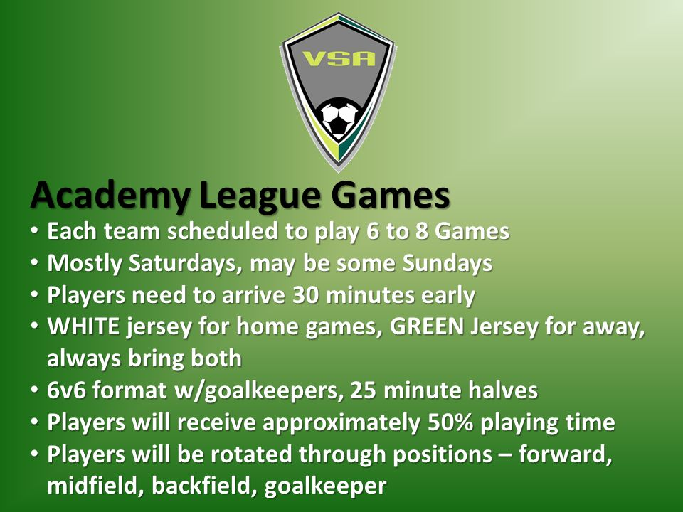 Academy League Games Each team scheduled to play 6 to 8 Games Each team scheduled to play 6 to 8 Games Mostly Saturdays, may be some Sundays Mostly Saturdays, may be some Sundays Players need to arrive 30 minutes early Players need to arrive 30 minutes early WHITE jersey for home games, GREEN Jersey for away, always bring both WHITE jersey for home games, GREEN Jersey for away, always bring both 6v6 format w/goalkeepers, 25 minute halves 6v6 format w/goalkeepers, 25 minute halves Players will receive approximately 50% playing time Players will receive approximately 50% playing time Players will be rotated through positions – forward, midfield, backfield, goalkeeper Players will be rotated through positions – forward, midfield, backfield, goalkeeper