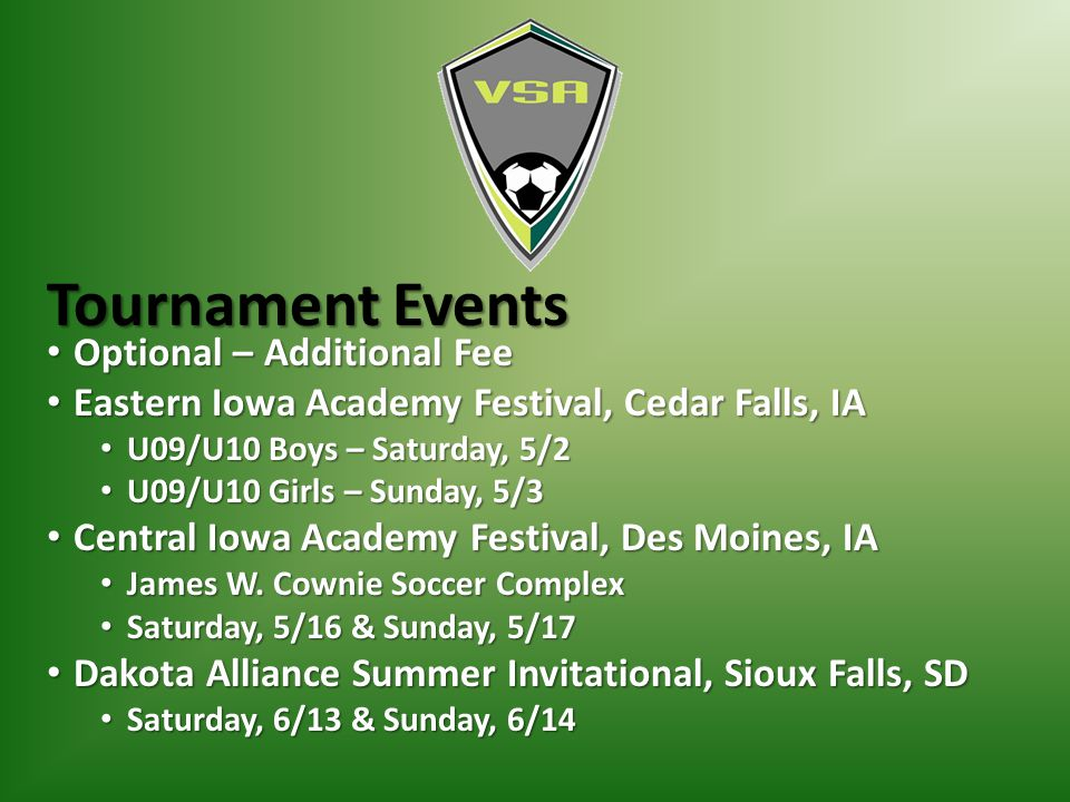 Tournament Events Optional – Additional Fee Optional – Additional Fee Eastern Iowa Academy Festival, Cedar Falls, IA Eastern Iowa Academy Festival, Cedar Falls, IA U09/U10 Boys – Saturday, 5/2 U09/U10 Boys – Saturday, 5/2 U09/U10 Girls – Sunday, 5/3 U09/U10 Girls – Sunday, 5/3 Central Iowa Academy Festival, Des Moines, IA Central Iowa Academy Festival, Des Moines, IA James W.
