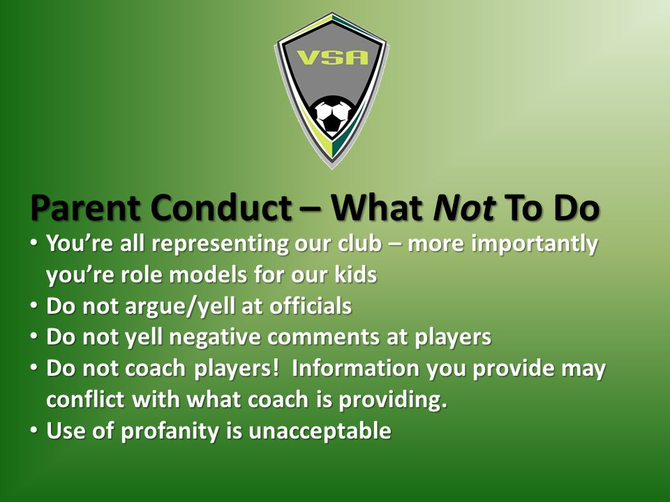 Parent Conduct – What Not To Do You're all representing our club – more importantly you're role models for our kids You're all representing our club – more importantly you're role models for our kids Do not argue/yell at officials Do not argue/yell at officials Do not yell negative comments at players Do not yell negative comments at players Do not coach players.
