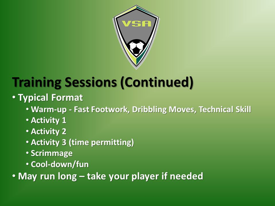 Training Sessions (Continued) Typical Format Typical Format Warm-up - Fast Footwork, Dribbling Moves, Technical Skill Warm-up - Fast Footwork, Dribbling Moves, Technical Skill Activity 1 Activity 1 Activity 2 Activity 2 Activity 3 (time permitting) Activity 3 (time permitting) Scrimmage Scrimmage Cool-down/fun Cool-down/fun May run long – take your player if needed May run long – take your player if needed