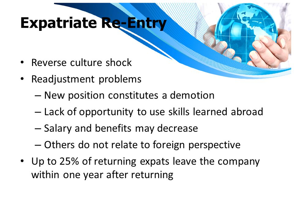 Expatriate Re-Entry Reverse culture shock Readjustment problems – New position constitutes a demotion – Lack of opportunity to use skills learned abroad – Salary and benefits may decrease – Others do not relate to foreign perspective Up to 25% of returning expats leave the company within one year after returning
