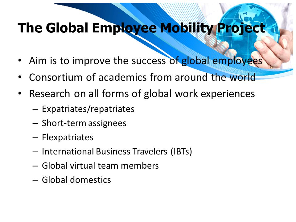 The Global Employee Mobility Project Aim is to improve the success of global employees Consortium of academics from around the world Research on all forms of global work experiences – Expatriates/repatriates – Short-term assignees – Flexpatriates – International Business Travelers (IBTs) – Global virtual team members – Global domestics