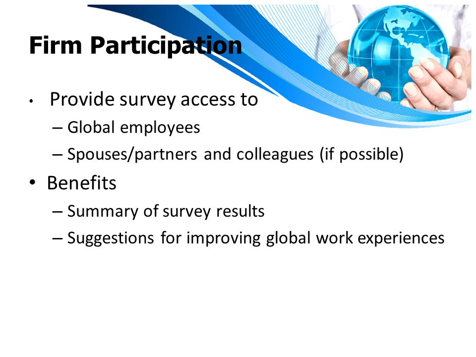 Firm Participation Provide survey access to – Global employees – Spouses/partners and colleagues (if possible) Benefits – Summary of survey results – Suggestions for improving global work experiences