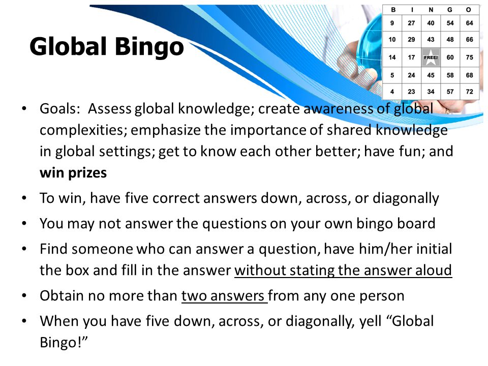 Global Bingo Goals: Assess global knowledge; create awareness of global complexities; emphasize the importance of shared knowledge in global settings; get to know each other better; have fun; and win prizes To win, have five correct answers down, across, or diagonally You may not answer the questions on your own bingo board Find someone who can answer a question, have him/her initial the box and fill in the answer without stating the answer aloud Obtain no more than two answers from any one person When you have five down, across, or diagonally, yell Global Bingo!