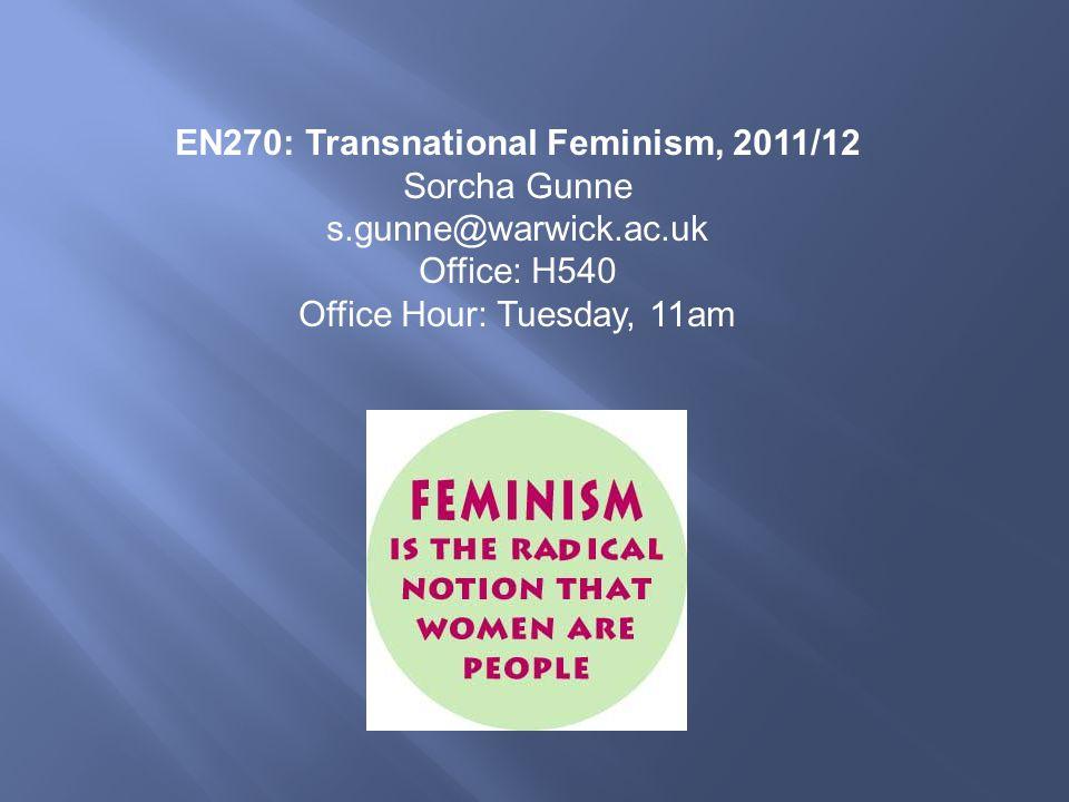 EN270: Transnational Feminism, 2011/12 Sorcha Gunne s.gunne@warwick.ac.uk Office: H540 Office Hour: Tuesday, 11am