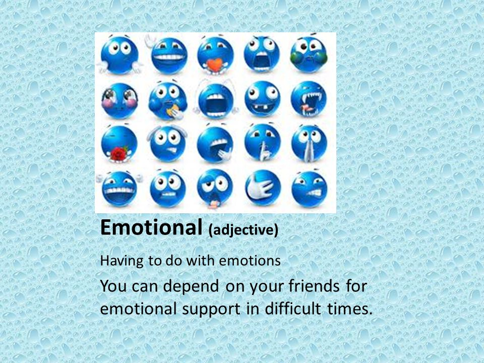 Emotional (adjective) Having to do with emotions You can depend on your friends for emotional support in difficult times.