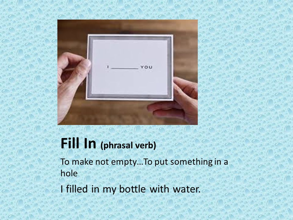 Fill In (phrasal verb) To make not empty…To put something in a hole I filled in my bottle with water.