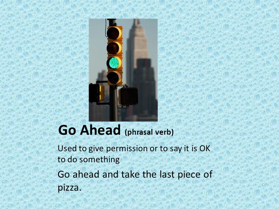 Go Ahead (phrasal verb) Used to give permission or to say it is OK to do something Go ahead and take the last piece of pizza.
