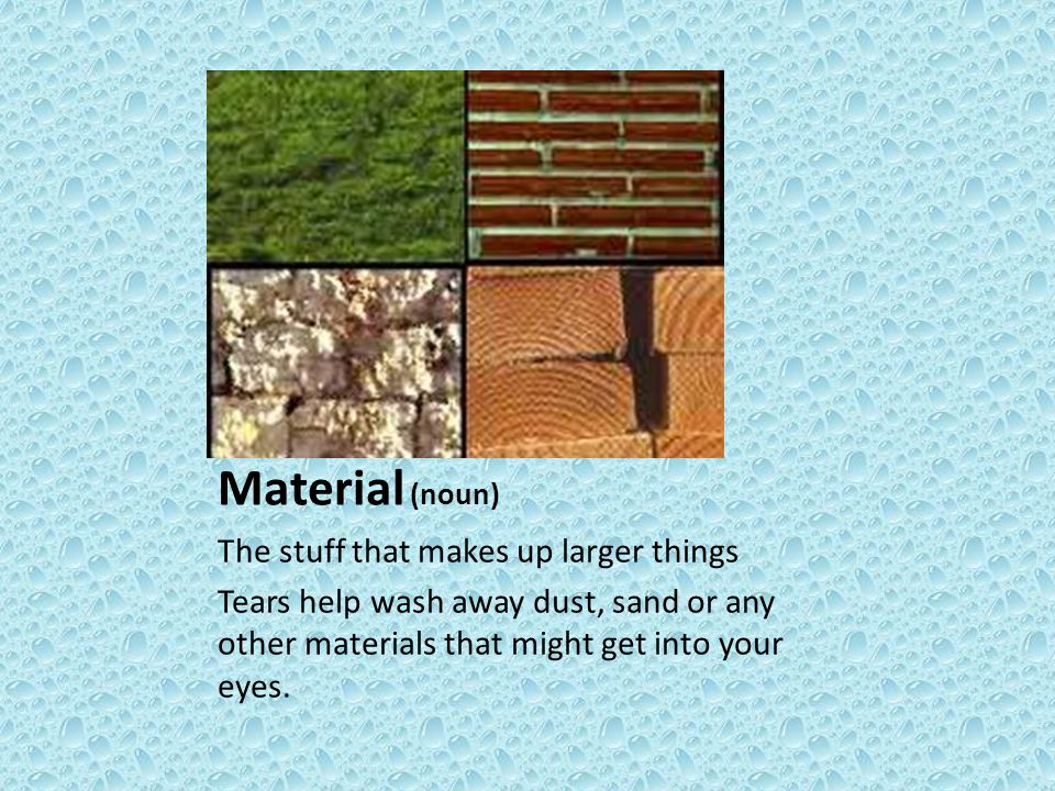 Material (noun) The stuff that makes up larger things Tears help wash away dust, sand or any other materials that might get into your eyes.