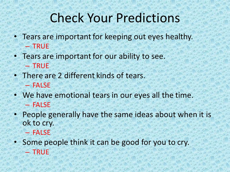 Check Your Predictions Tears are important for keeping out eyes healthy.