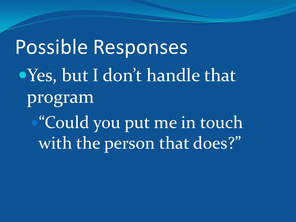Possible Responses Yes, but I don't handle that program Could you put me in touch with the person that does