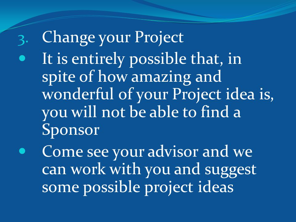 3. Change your Project It is entirely possible that, in spite of how amazing and wonderful of your Project idea is, you will not be able to find a Spo