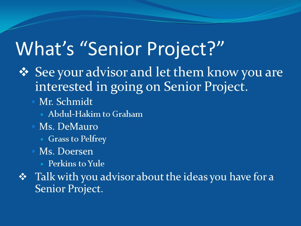 """What's """"Senior Project?""""  See your advisor and let them know you are interested in going on Senior Project. Mr. Schmidt Abdul-Hakim to Graham Ms. DeM"""