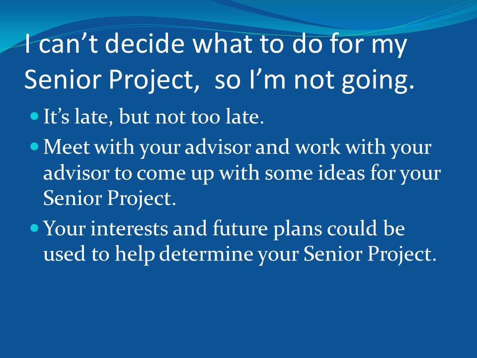 I can't decide what to do for my Senior Project, so I'm not going.