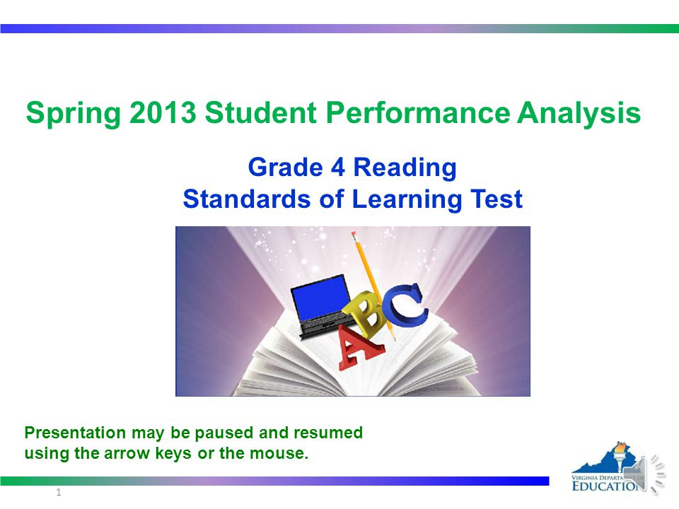 Spring 2013 Student Performance Analysis Grade 4 Reading Standards of Learning Test 1 Presentation may be paused and resumed using the arrow keys or the mouse.