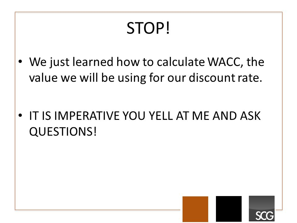 STOP. We just learned how to calculate WACC, the value we will be using for our discount rate.