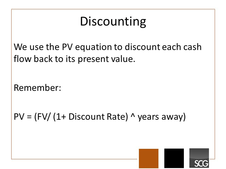 Discounting We use the PV equation to discount each cash flow back to its present value.